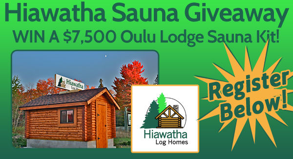 Click here to Win A $7,500 Hiawatha Oulu Lodge Sauna Kit!
